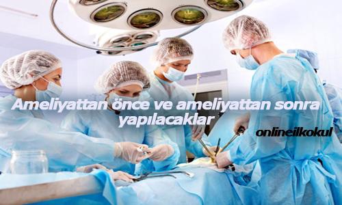Ameliyata gelmeden önce ve ameliyattan sonra yapılacaklar nelerdir?