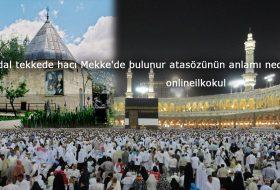 Abdal tekkede hacı Mekke'de bulunur atasözünün anlamı nedir?